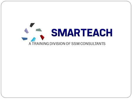 A TRAINING DIVISION OF SSM CONSULTANTS. WHAT IS SMARTEACH We at SMARTEACH, are committed to impart soft skills and Personality Development training services.