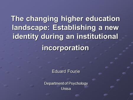 The changing higher education landscape: Establishing a new identity during an institutional incorporation Eduard Fourie Department of Psychology Unisa.
