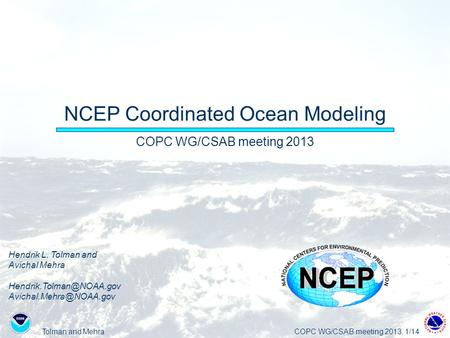 Tolman and MehraCOPC WG/CSAB meeting 2013, 1/14 NCEP Coordinated Ocean Modeling COPC WG/CSAB meeting 2013 Hendrik L. Tolman and Avichal Mehra