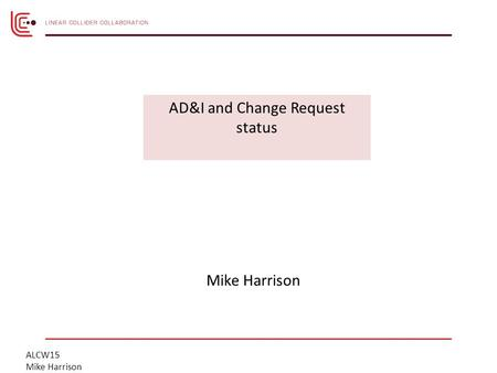 ALCW15 Mike Harrison AD&I and Change Request status.