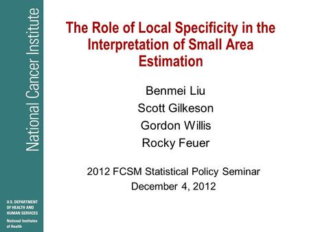 The Role of Local Specificity in the Interpretation of Small Area Estimation Benmei Liu Scott Gilkeson Gordon Willis Rocky Feuer 2012 FCSM Statistical.