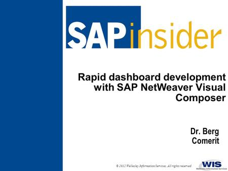 © 2012 Wellesley Information Services. All rights reserved. Rapid dashboard development with SAP NetWeaver Visual Composer Dr. Berg Comerit.