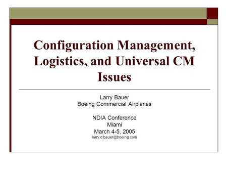 Configuration Management, Logistics, and Universal CM Issues Larry Bauer Boeing Commercial Airplanes NDIA Conference Miami March 4-5, 2005