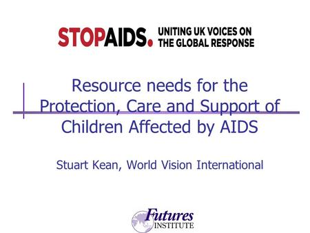 Resource needs for the Protection, Care and Support of Children Affected by AIDS Stuart Kean, World Vision International.