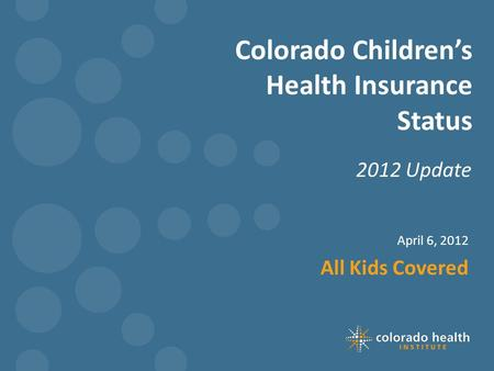 Colorado Children's Health Insurance Status 2012 Update April 6, 2012 All Kids Covered.