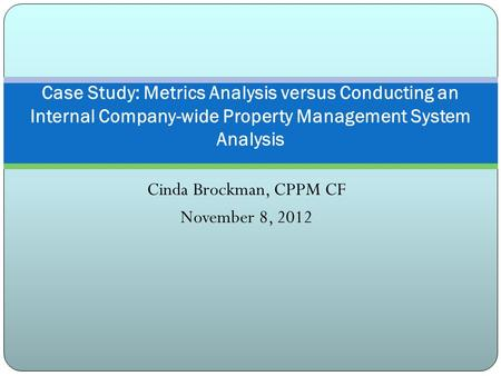 Cinda Brockman, CPPM CF November 8, 2012 Case Study: Metrics Analysis versus Conducting an Internal Company-wide Property Management System Analysis.