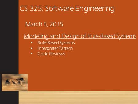 CS 325: Software Engineering March 5, 2015 Modeling and Design of Rule-Based Systems Rule-Based Systems Interpreter Pattern Code Reviews.