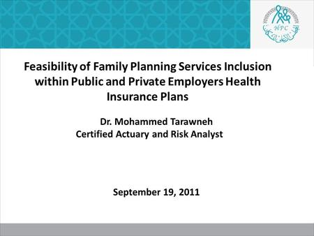Feasibility of Family Planning Services Inclusion within Public and Private Employers Health Insurance Plans Dr. Mohammed Tarawneh Certified Actuary and.