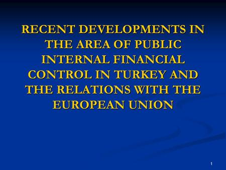 1 RECENT DEVELOPMENTS IN THE AREA OF PUBLIC INTERNAL FINANCIAL CONTROL IN TURKEY AND THE RELATIONS WITH THE EUROPEAN UNION.