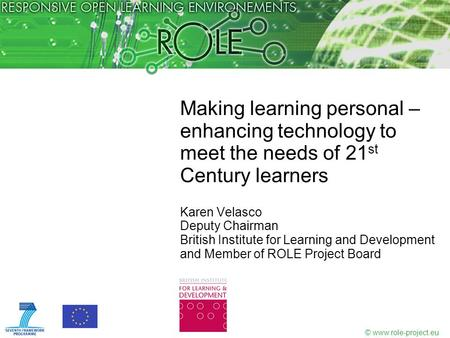 © www.role-project.eu Making learning personal – enhancing technology to meet the needs of 21 st Century learners Karen Velasco Deputy Chairman British.