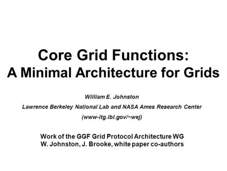 Core Grid Functions: A Minimal Architecture for Grids William E. Johnston Lawrence Berkeley National Lab and NASA Ames Research Center (www-itg.lbl.gov/~wej)