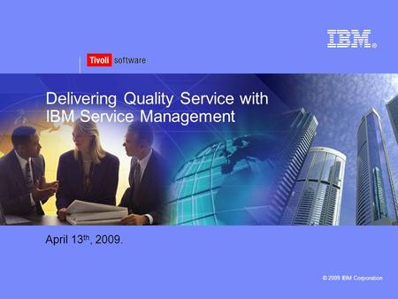 © 2009 IBM Corporation Delivering Quality Service with IBM Service Management April 13 th, 2009.