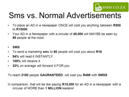 Sms vs. Normal Advertisements To place an AD in a newspaper ONCE will cost you anything between R500 to R15000 Your AD in a Newspaper with a circular of.