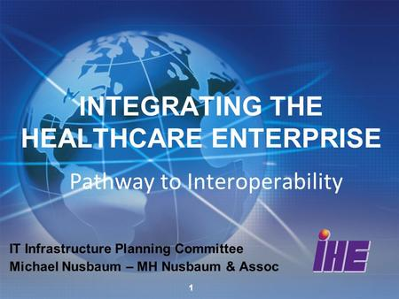 INTEGRATING THE HEALTHCARE ENTERPRISE Pathway to Interoperability IT Infrastructure Planning Committee Michael Nusbaum – MH Nusbaum & Assoc 1.