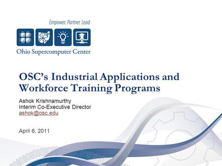 OSC's Industrial Applications and Workforce Training Programs Ashok Krishnamurthy Interim Co-Executive Director April 6, 2011.