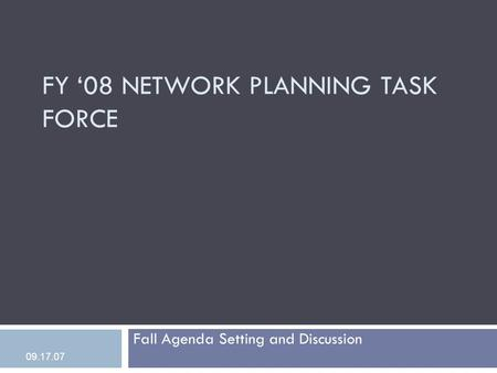 FY '08 NETWORK PLANNING TASK FORCE Fall Agenda Setting and Discussion 09.17.07.