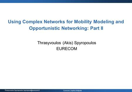Eurecom, Sophia-Antipolis Thrasyvoulos Spyropoulos / Using Complex Networks for Mobility Modeling and Opportunistic Networking: Part.