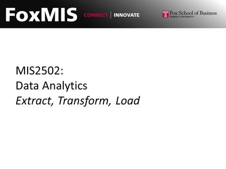 MIS2502: Data Analytics Extract, Transform, Load