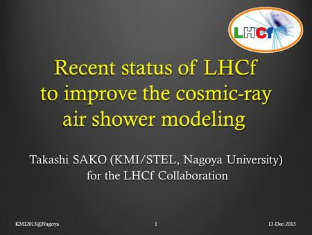 Recent status of LHCf to improve the cosmic-ray air shower modeling Takashi SAKO (KMI/STEL, Nagoya University) for the LHCf Collaboration for the LHCf.