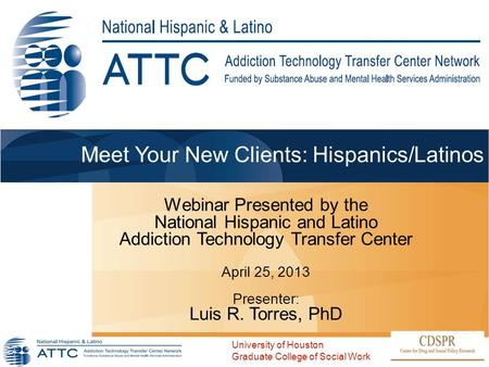 Meet Your New Clients: Hispanics/Latinos Webinar Presented by the National Hispanic and Latino Addiction Technology Transfer Center April 25, 2013 Presenter: