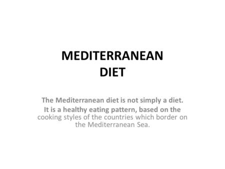 MEDITERRANEAN DIET The Mediterranean diet is not simply a diet. It is a healthy eating pattern, based on the cooking styles of the countries which border.