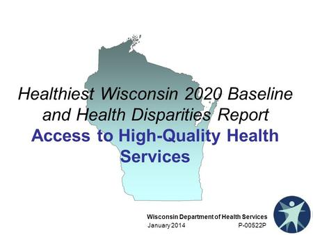 Wisconsin Department of Health Services January 2014 P-00522P Healthiest Wisconsin 2020 Baseline and Health Disparities Report Access to High-Quality Health.