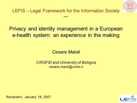 1 LEFIS – Legal Framework for the Information Society --- Privacy and identity management in a European e-health system: an experience in the making Cesare.