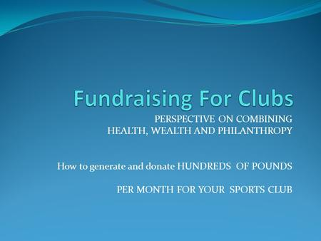 PERSPECTIVE ON COMBINING HEALTH, WEALTH AND PHILANTHROPY How to generate and donate HUNDREDS OF POUNDS PER MONTH FOR YOUR SPORTS CLUB.