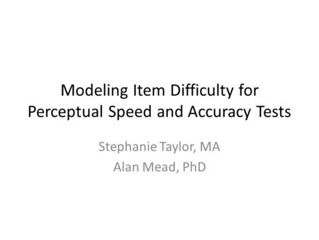 Modeling Item Difficulty for Perceptual Speed and Accuracy Tests Stephanie Taylor, MA Alan Mead, PhD.