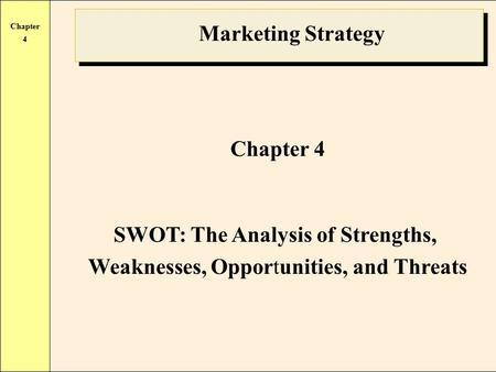 Chapter 4 Marketing Strategy Chapter 4 SWOT: The Analysis of Strengths, Weaknesses, Opportunities, and Threats.