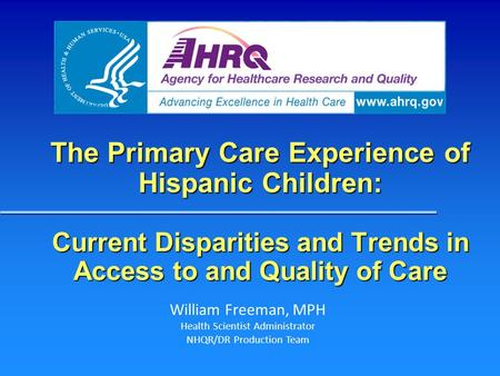 The Primary Care Experience of Hispanic Children: Current Disparities and Trends in Access to and Quality of Care William Freeman, MPH Health Scientist.