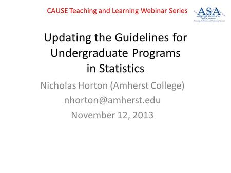 Updating the Guidelines for Undergraduate Programs in Statistics Nicholas Horton (Amherst College) November 12, 2013 CAUSE Teaching.