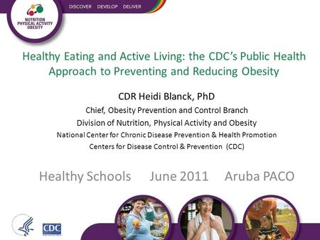 Healthy Eating and Active Living: the CDC's Public Health Approach to Preventing and Reducing Obesity CDR Heidi Blanck, PhD Chief, Obesity Prevention and.