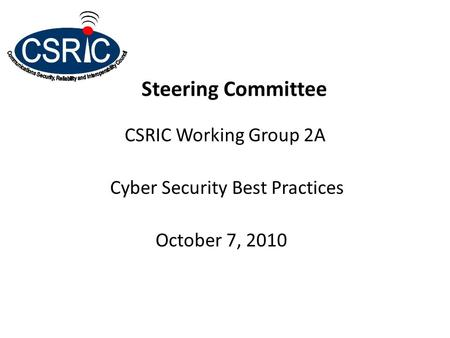 Steering Committee CSRIC Working Group 2A Cyber Security Best Practices October 7, 2010.