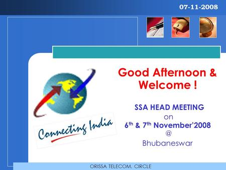 Good Afternoon & Welcome ! SSA HEAD MEETING on 6 th & 7 th Bhubaneswar ORISSA TELECOM. CIRCLE 07-11-2008.