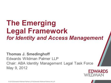 © 2012 Edwards Wildman Palmer LLP & Edwards Wildman Palmer UK LLP The Emerging Legal Framework for Identity and Access Management Thomas J. Smedinghoff.