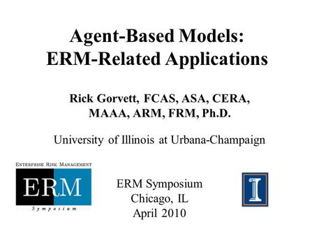 Agent-Based Models: ERM-Related Applications Rick Gorvett, FCAS, ASA, CERA, MAAA, ARM, FRM, Ph.D. University of Illinois at Urbana-Champaign ERM Symposium.