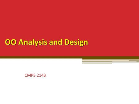 OO Analysis and Design CMPS 2143. OOA/OOD Cursory explanation of OOP emphasizes ▫ Syntax  classes, inheritance, message passing, virtual, static Most.