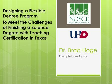 Dr. Brad Hoge Principle Investigator Designing a Flexible Degree Program to Meet the Challenges of Finishing a Science Degree with Teaching Certification.
