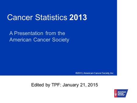 Cancer Statistics 2013 A Presentation from the American Cancer Society ©2013, American Cancer Society, Inc. Edited by TPF: January 21, 2015.