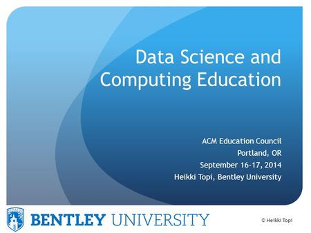 © Heikki Topi Data Science and Computing Education ACM Education Council Portland, OR September 16-17, 2014 Heikki Topi, Bentley University.