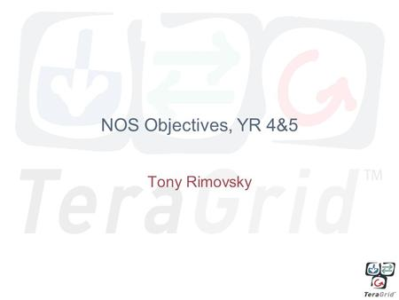 NOS Objectives, YR 4&5 Tony Rimovsky. 4.2 Expanding Secure TeraGrid Access A TeraGrid identity management infrastructure that interoperates with campus.