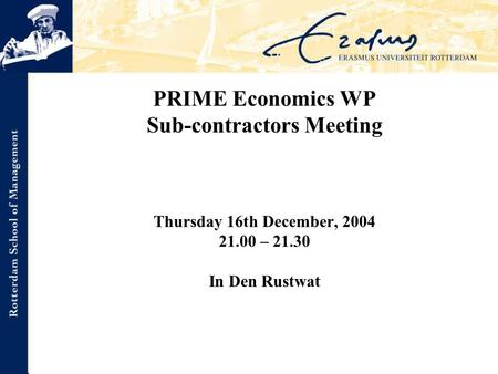 PRIME Economics WP Sub-contractors Meeting Thursday 16th December, 2004 21.00 – 21.30 In Den Rustwat.