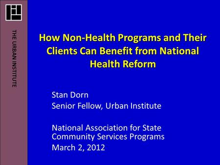 How Non-Health Programs and Their Clients Can Benefit from National Health Reform Stan Dorn Senior Fellow, Urban Institute National Association for State.