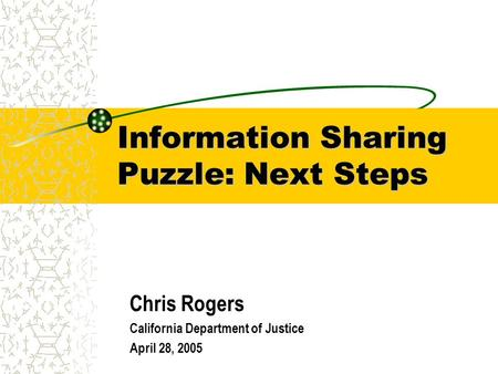 Information Sharing Puzzle: Next Steps Chris Rogers California Department of Justice April 28, 2005.