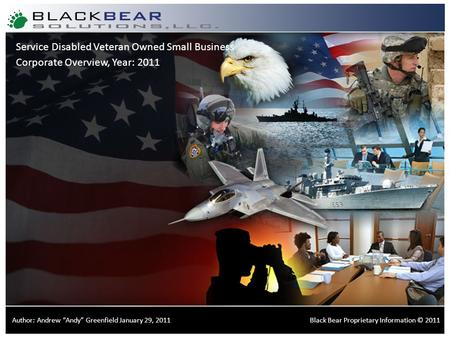 "Certified Small Disabled Veteran Owned Small Business Corporate Overview, Year: 2011 Black Bear Proprietary Information © 2011Author: Andrew ""Andy"" Greenfield."