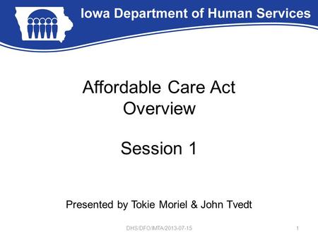 Affordable Care Act Overview Session 1 Presented by Tokie Moriel & John Tvedt 1DHS/DFO/IMTA/2013-07-15.