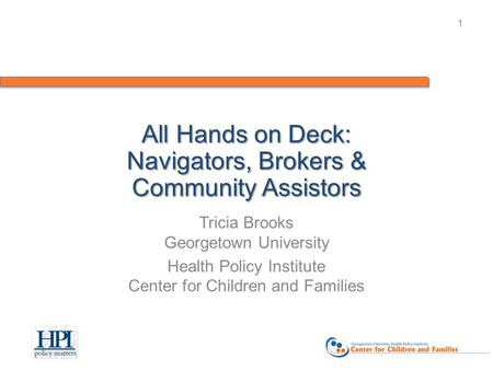 1 All Hands on Deck: Navigators, Brokers & Community Assistors Tricia Brooks Georgetown University Health Policy Institute Center for Children and Families.