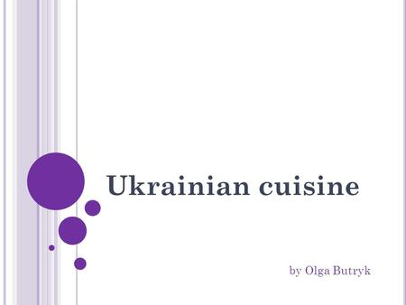 Ukrainian cuisine by Olga Butryk. Plan Foreword; Briefly about the history; Features of Ukrainian cuisine; The most popular Ukrainian dishes: 1. Soup: