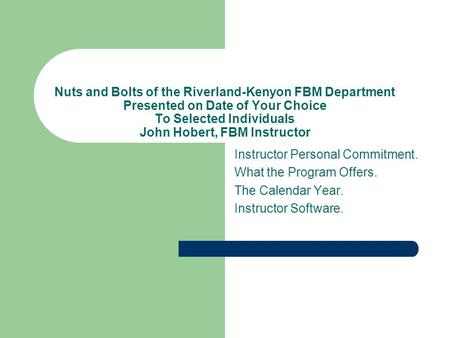 Nuts and Bolts of the Riverland-Kenyon FBM Department Presented on Date of Your Choice To Selected Individuals John Hobert, FBM Instructor Instructor Personal.